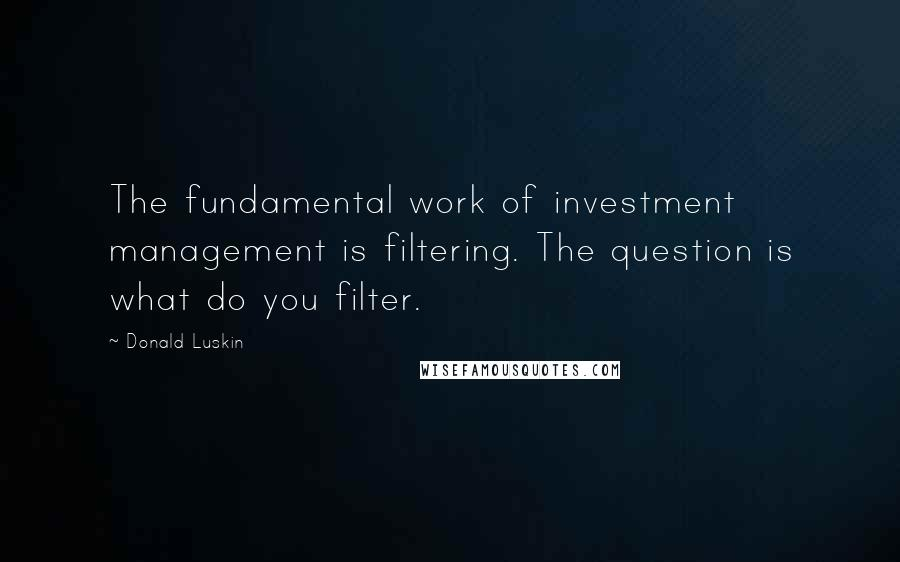 Donald Luskin quotes: The fundamental work of investment management is filtering. The question is what do you filter.