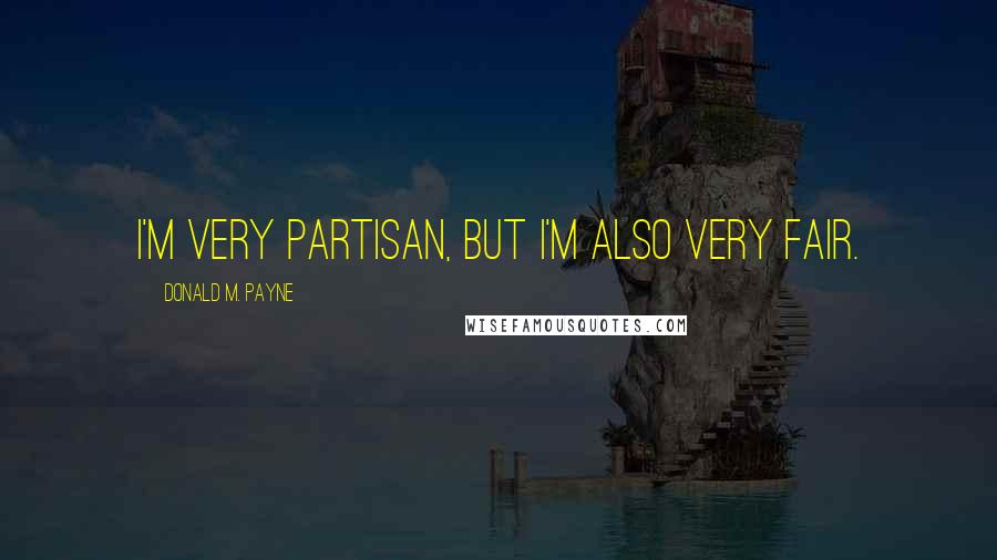 Donald M. Payne quotes: I'm very partisan, but I'm also very fair.