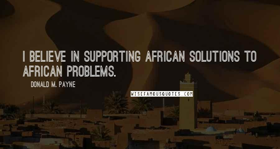 Donald M. Payne quotes: I believe in supporting African solutions to African problems.