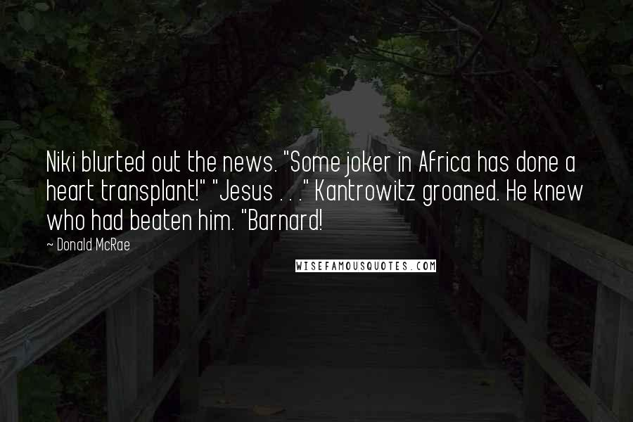 "Donald McRae quotes: Niki blurted out the news. ""Some joker in Africa has done a heart transplant!"" ""Jesus . . ."" Kantrowitz groaned. He knew who had beaten him. ""Barnard!"