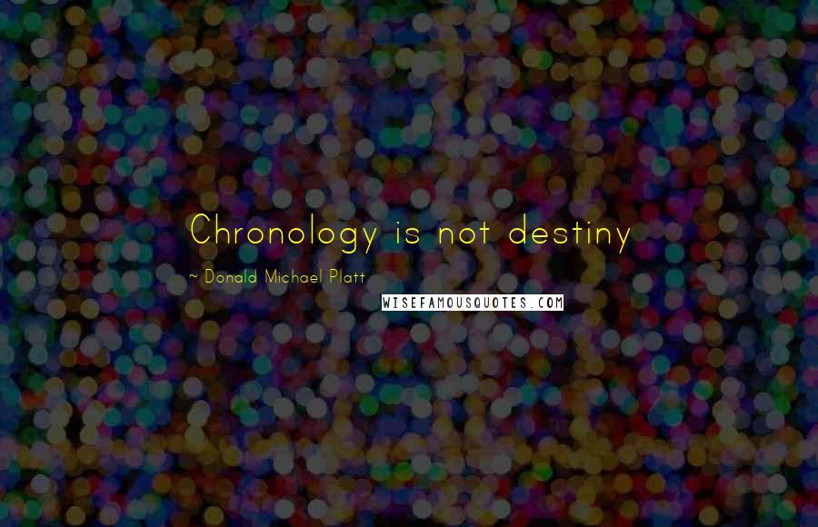 Donald Michael Platt quotes: Chronology is not destiny