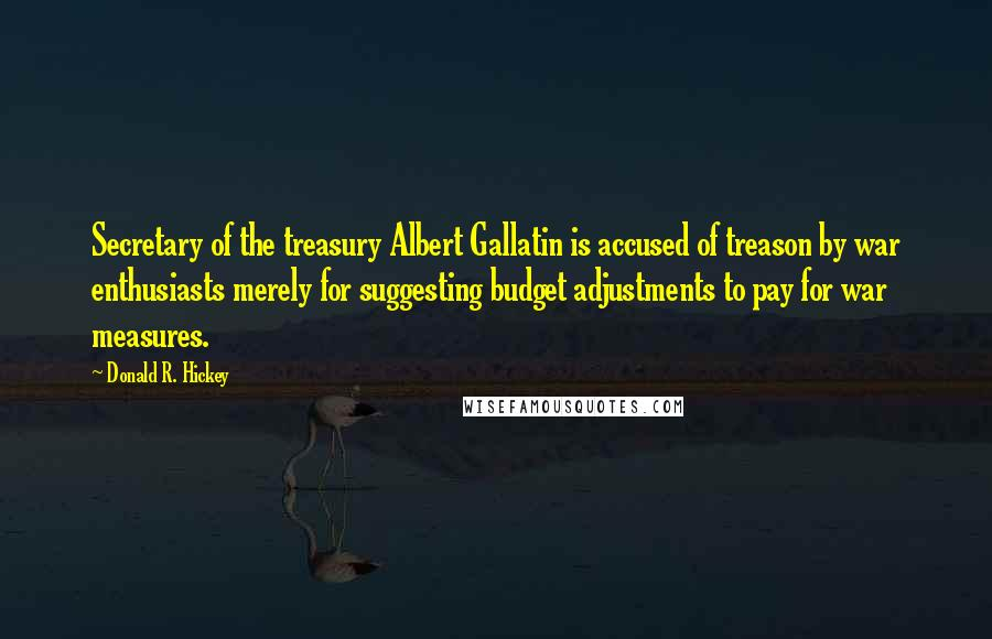 Donald R. Hickey quotes: Secretary of the treasury Albert Gallatin is accused of treason by war enthusiasts merely for suggesting budget adjustments to pay for war measures.