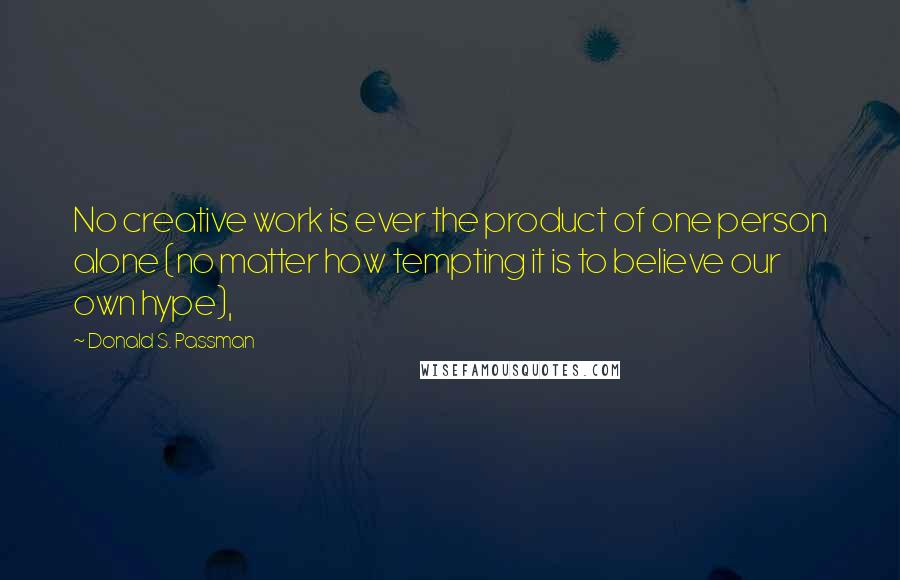 Donald S. Passman quotes: No creative work is ever the product of one person alone (no matter how tempting it is to believe our own hype),
