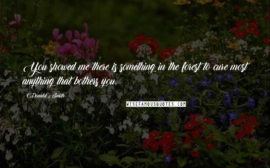 Donald Smith quotes: You showed me there is something in the forest to cure most anything that bothers you.