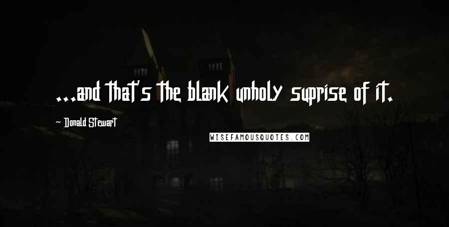 Donald Stewart quotes: ...and that's the blank unholy suprise of it.