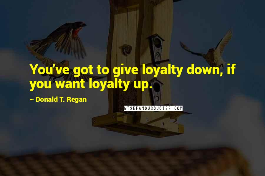 Donald T. Regan quotes: You've got to give loyalty down, if you want loyalty up.