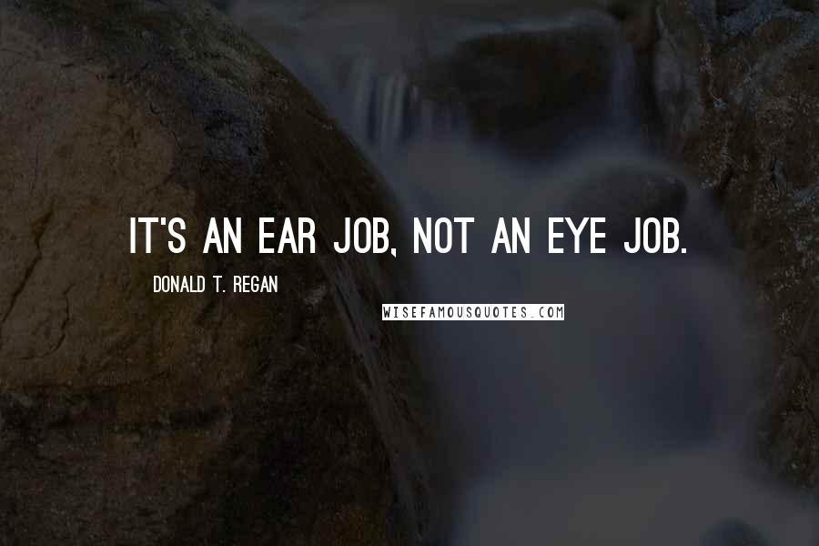 Donald T. Regan quotes: It's an ear job, not an eye job.