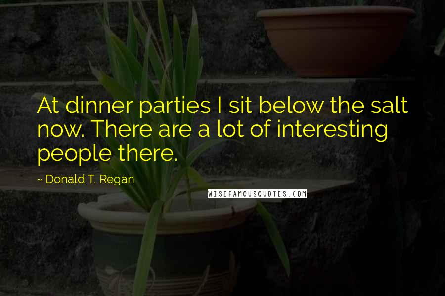 Donald T. Regan quotes: At dinner parties I sit below the salt now. There are a lot of interesting people there.