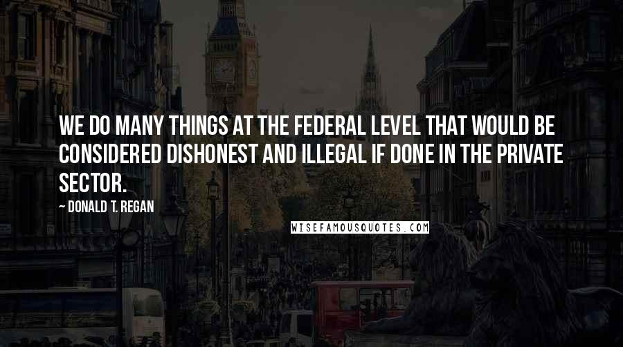 Donald T. Regan quotes: We do many things at the federal level that would be considered dishonest and illegal if done in the private sector.