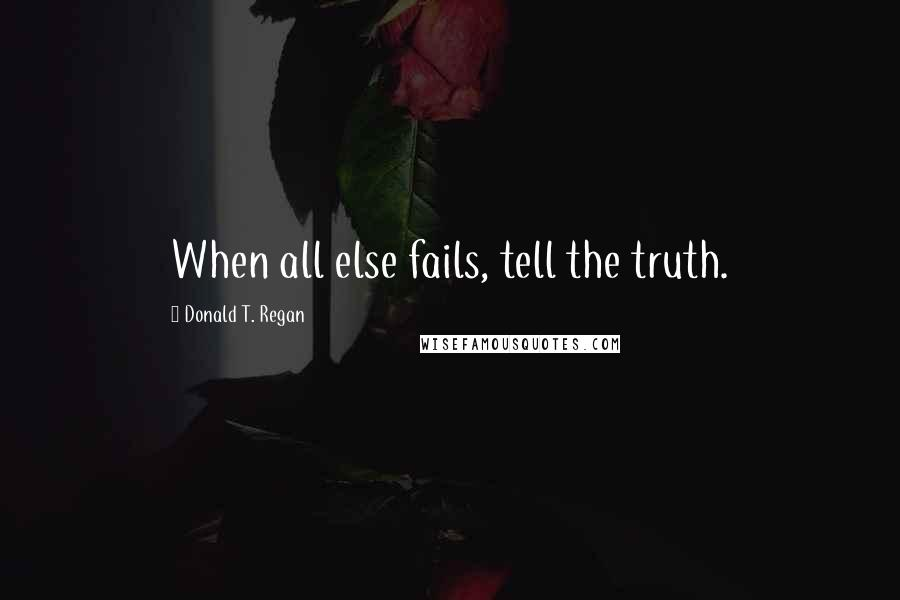 Donald T. Regan quotes: When all else fails, tell the truth.