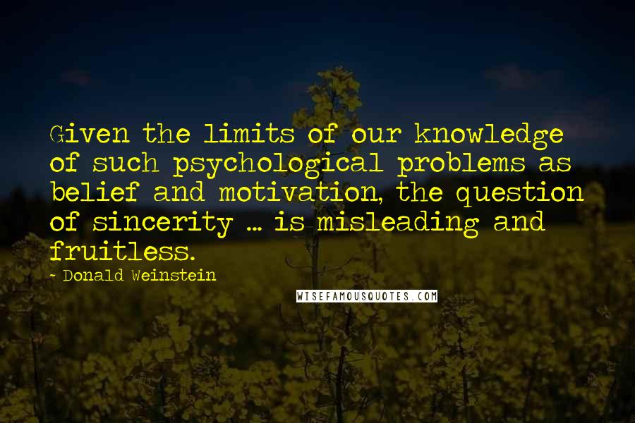 Donald Weinstein quotes: Given the limits of our knowledge of such psychological problems as belief and motivation, the question of sincerity ... is misleading and fruitless.