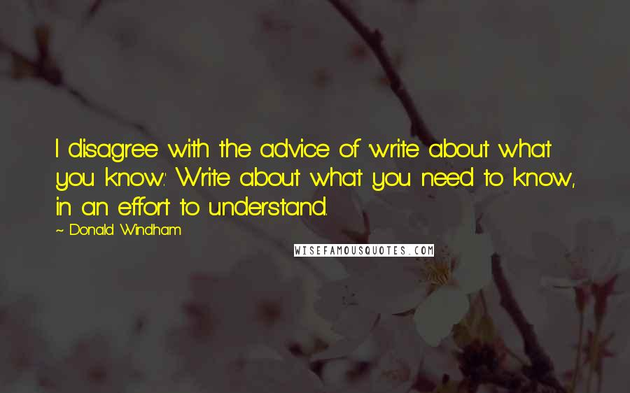 Donald Windham quotes: I disagree with the advice of 'write about what you know.' Write about what you need to know, in an effort to understand.