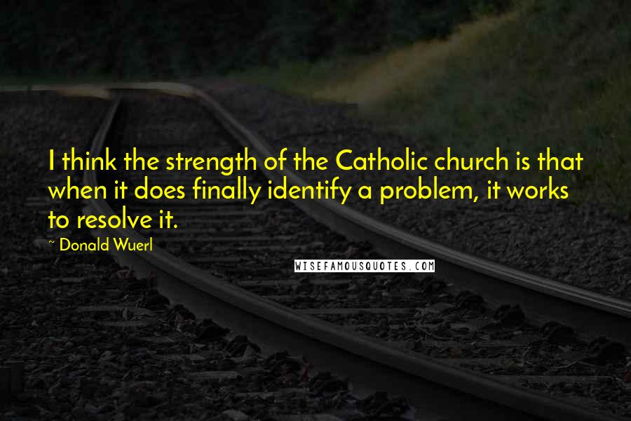 Donald Wuerl quotes: I think the strength of the Catholic church is that when it does finally identify a problem, it works to resolve it.