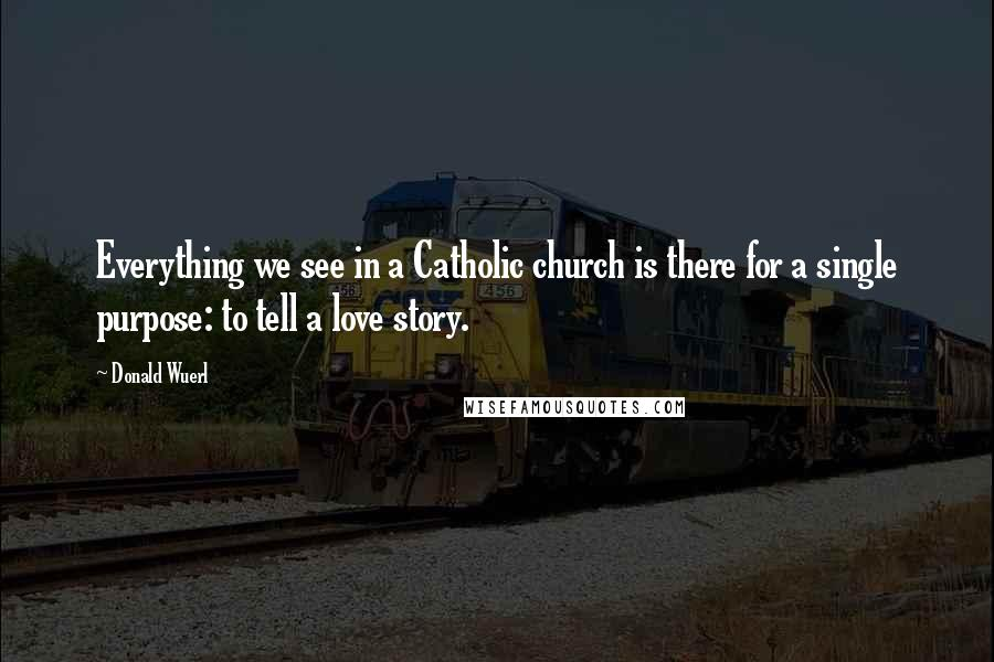 Donald Wuerl quotes: Everything we see in a Catholic church is there for a single purpose: to tell a love story.