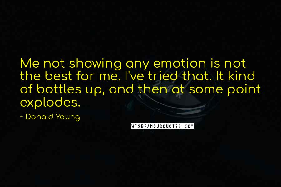 Donald Young quotes: Me not showing any emotion is not the best for me. I've tried that. It kind of bottles up, and then at some point explodes.