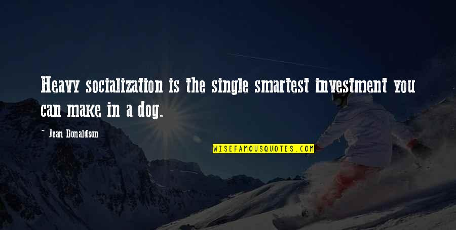 Donaldson Quotes By Jean Donaldson: Heavy socialization is the single smartest investment you