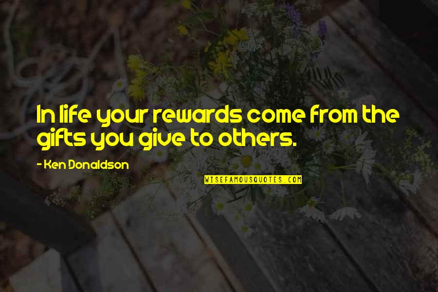 Donaldson Quotes By Ken Donaldson: In life your rewards come from the gifts