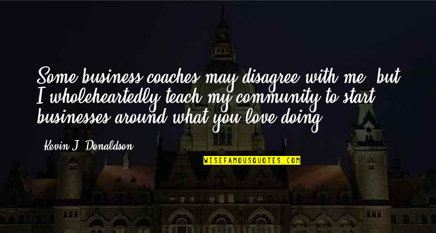 Donaldson Quotes By Kevin J. Donaldson: Some business coaches may disagree with me, but
