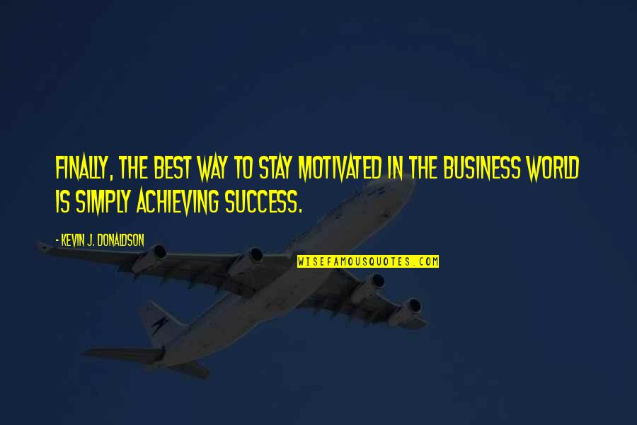 Donaldson Quotes By Kevin J. Donaldson: Finally, the best way to stay motivated in