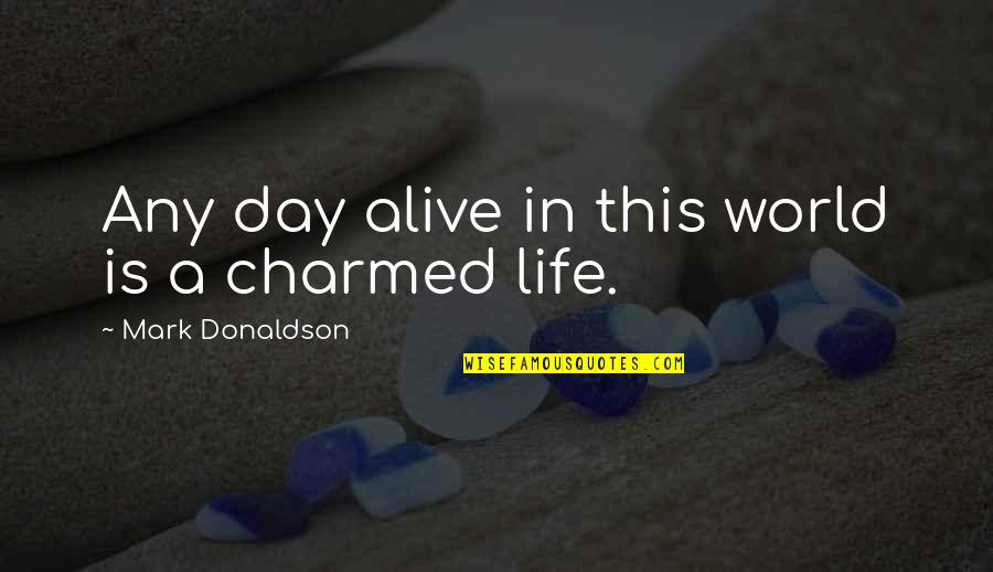 Donaldson Quotes By Mark Donaldson: Any day alive in this world is a