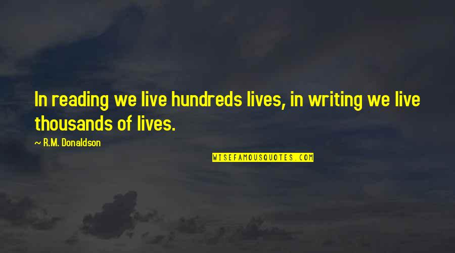 Donaldson Quotes By R.M. Donaldson: In reading we live hundreds lives, in writing
