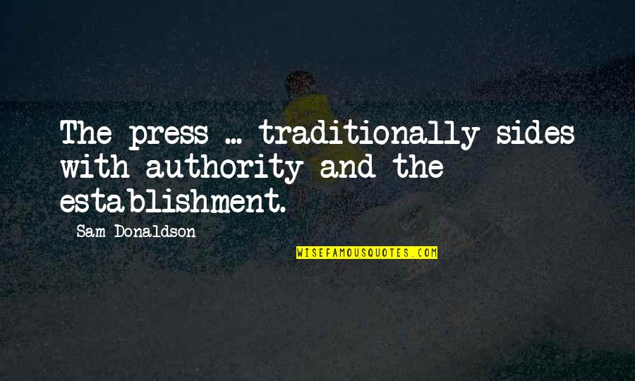 Donaldson Quotes By Sam Donaldson: The press ... traditionally sides with authority and