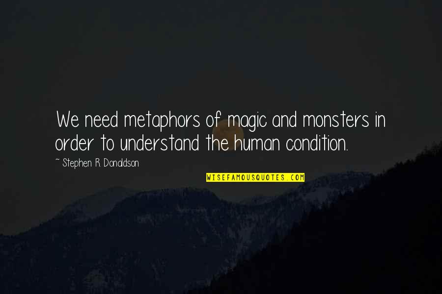 Donaldson Quotes By Stephen R. Donaldson: We need metaphors of magic and monsters in