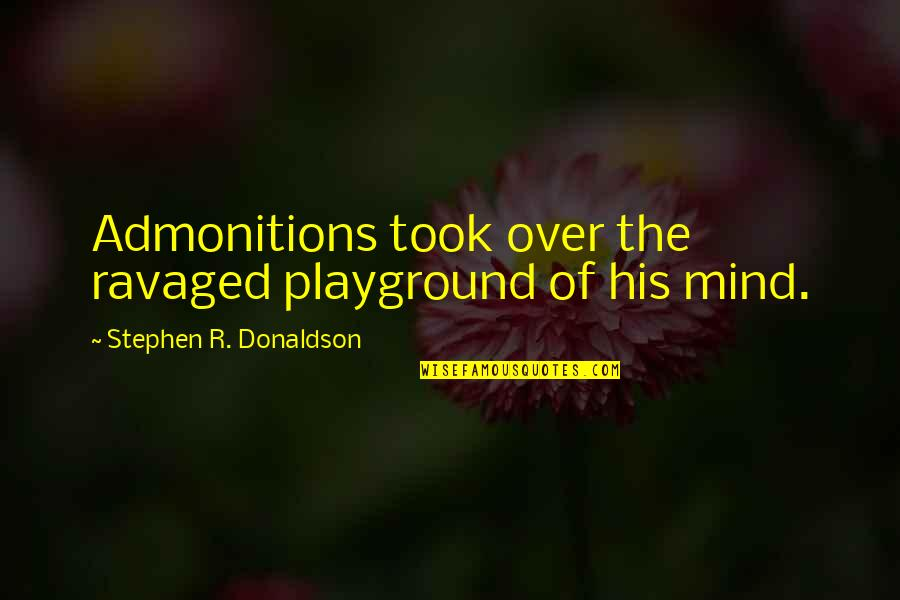Donaldson Quotes By Stephen R. Donaldson: Admonitions took over the ravaged playground of his