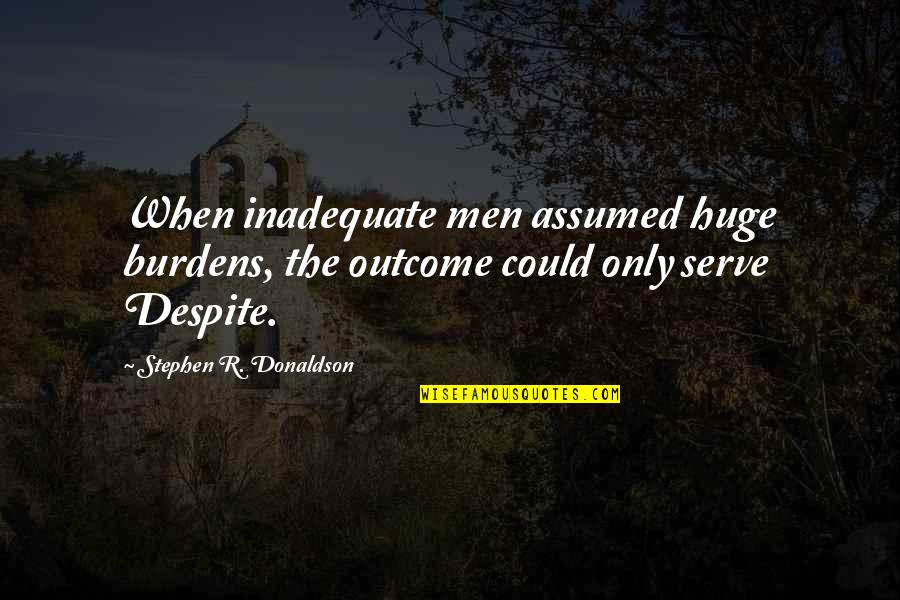 Donaldson Quotes By Stephen R. Donaldson: When inadequate men assumed huge burdens, the outcome