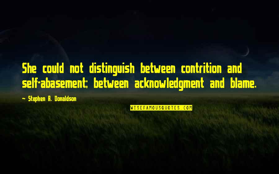 Donaldson Quotes By Stephen R. Donaldson: She could not distinguish between contrition and self-abasement;