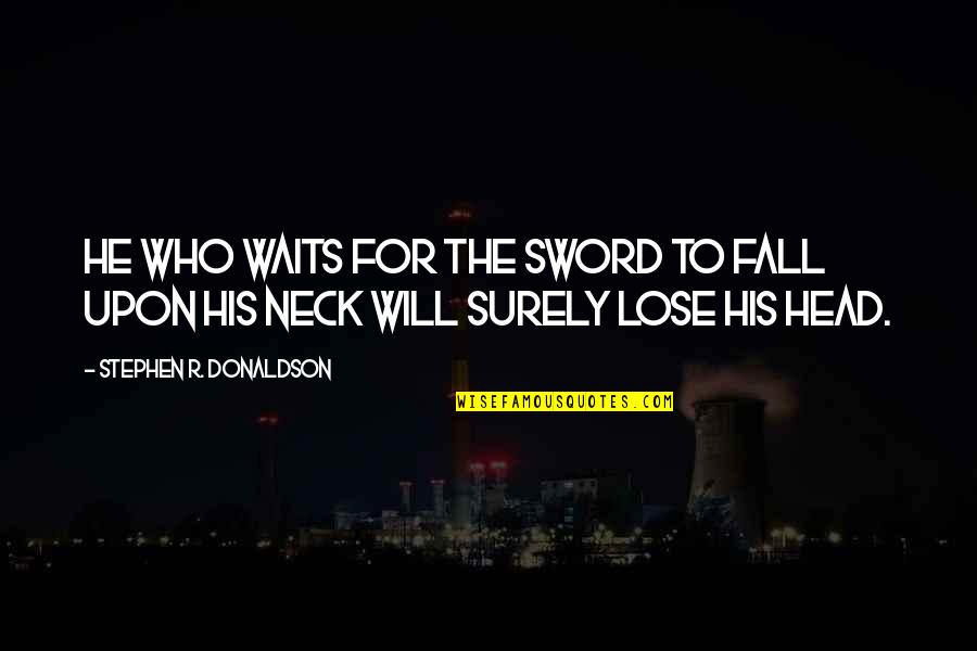 Donaldson Quotes By Stephen R. Donaldson: He who waits for the sword to fall