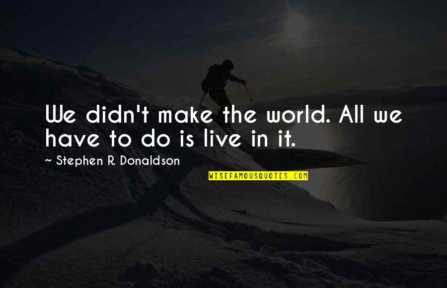 Donaldson Quotes By Stephen R. Donaldson: We didn't make the world. All we have