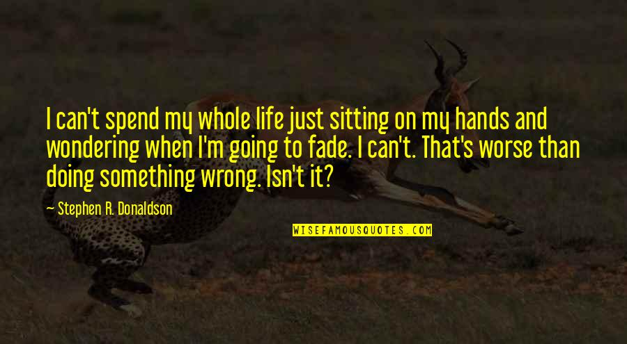 Donaldson Quotes By Stephen R. Donaldson: I can't spend my whole life just sitting