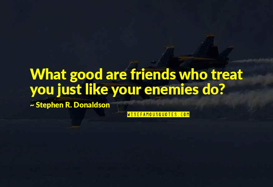 Donaldson Quotes By Stephen R. Donaldson: What good are friends who treat you just