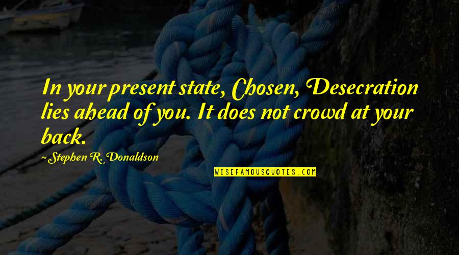Donaldson Quotes By Stephen R. Donaldson: In your present state, Chosen, Desecration lies ahead