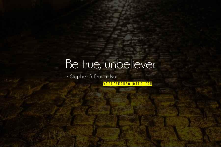 Donaldson Quotes By Stephen R. Donaldson: Be true, unbeliever.