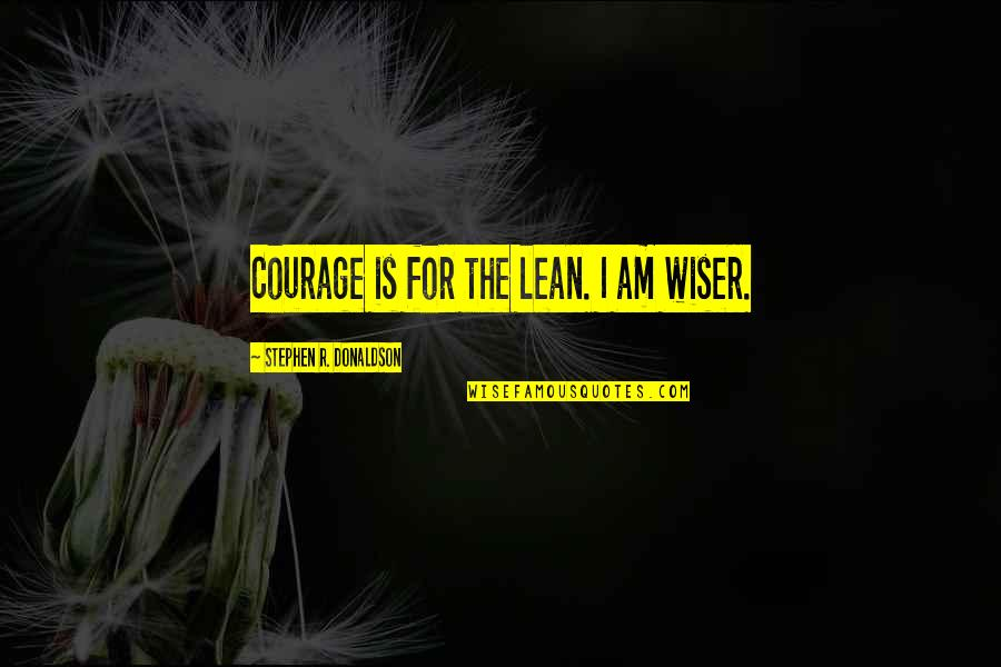 Donaldson Quotes By Stephen R. Donaldson: Courage is for the lean. I am wiser.