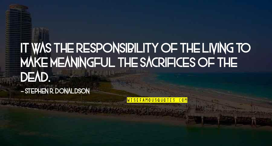 Donaldson Quotes By Stephen R. Donaldson: It was the responsibility of the living to