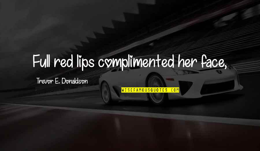 Donaldson Quotes By Trevor E. Donaldson: Full red lips complimented her face,