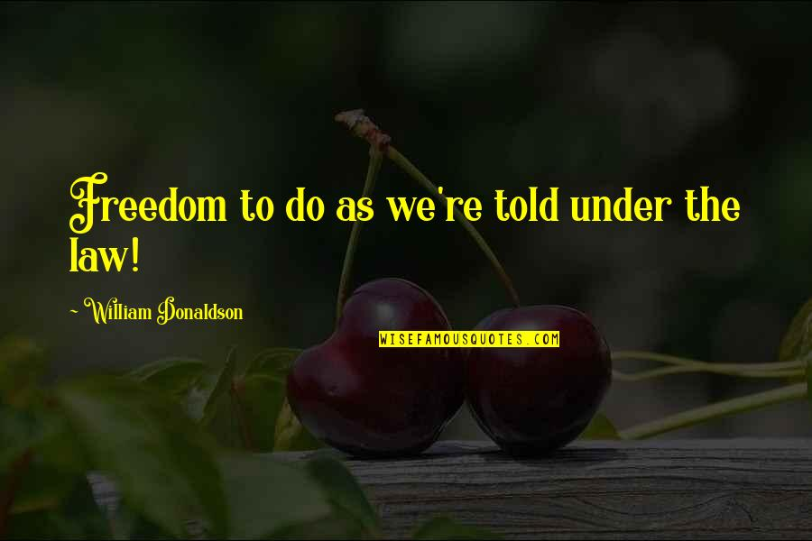 Donaldson Quotes By William Donaldson: Freedom to do as we're told under the