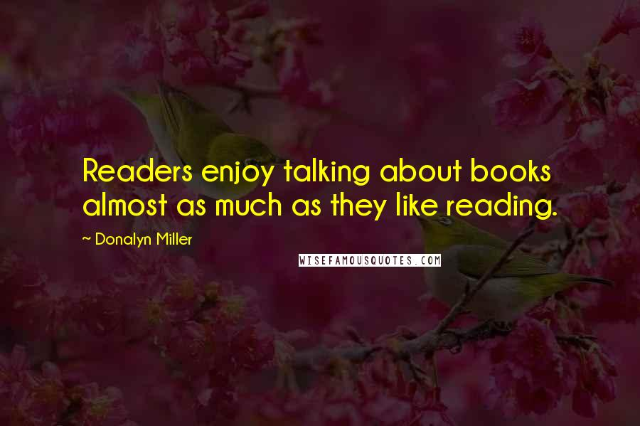 Donalyn Miller quotes: Readers enjoy talking about books almost as much as they like reading.