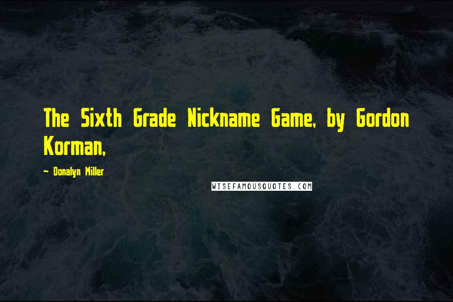 Donalyn Miller quotes: The Sixth Grade Nickname Game, by Gordon Korman,