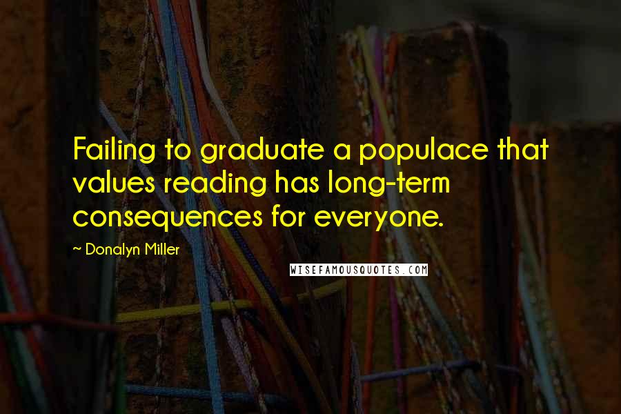 Donalyn Miller quotes: Failing to graduate a populace that values reading has long-term consequences for everyone.