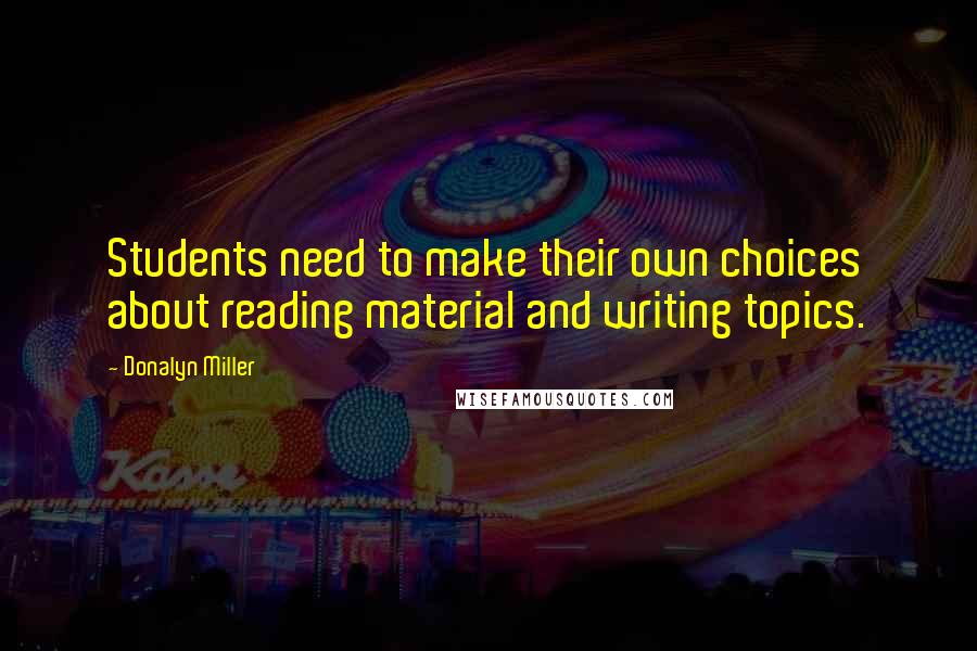Donalyn Miller quotes: Students need to make their own choices about reading material and writing topics.