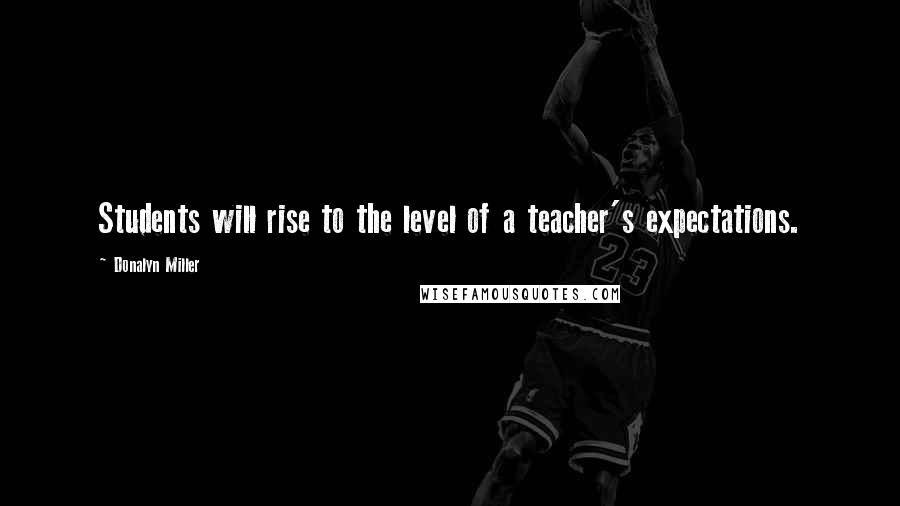 Donalyn Miller quotes: Students will rise to the level of a teacher's expectations.