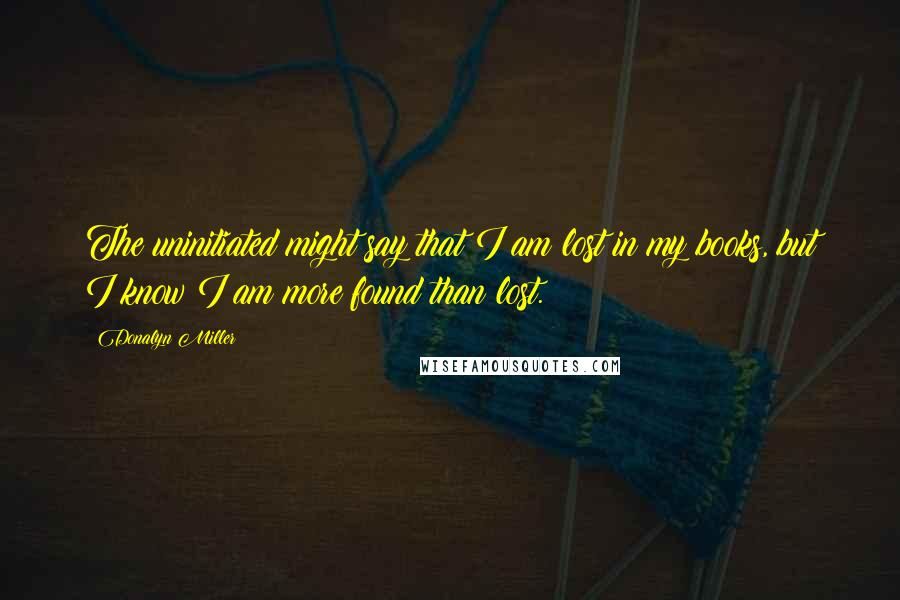 Donalyn Miller quotes: The uninitiated might say that I am lost in my books, but I know I am more found than lost.