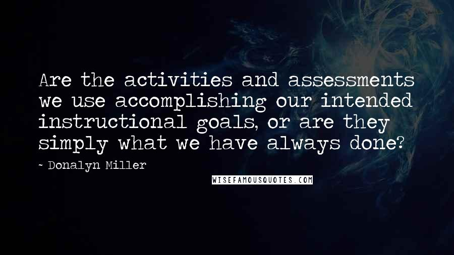 Donalyn Miller quotes: Are the activities and assessments we use accomplishing our intended instructional goals, or are they simply what we have always done?