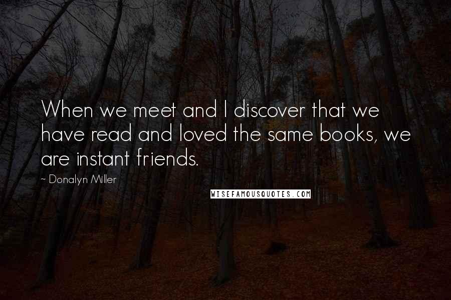 Donalyn Miller quotes: When we meet and I discover that we have read and loved the same books, we are instant friends.