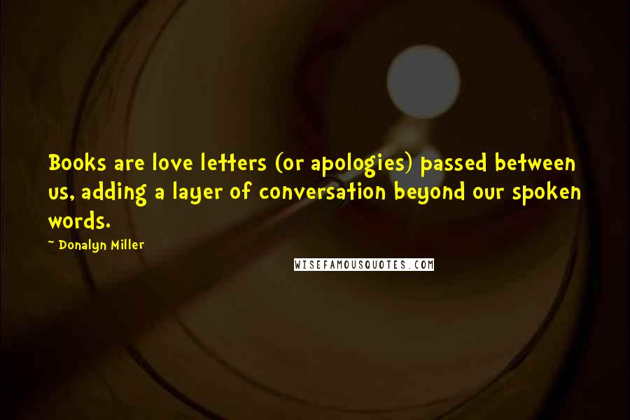 Donalyn Miller quotes: Books are love letters (or apologies) passed between us, adding a layer of conversation beyond our spoken words.