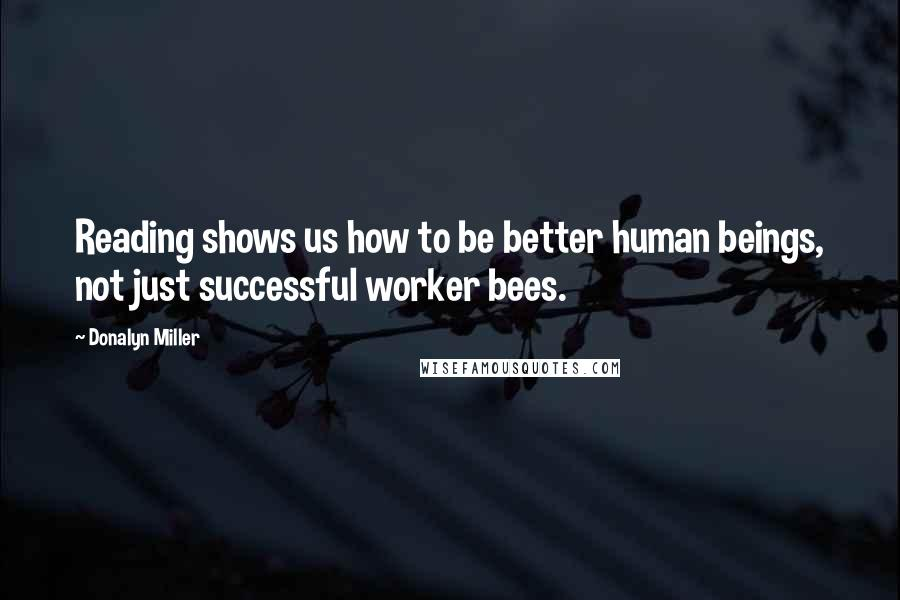 Donalyn Miller quotes: Reading shows us how to be better human beings, not just successful worker bees.